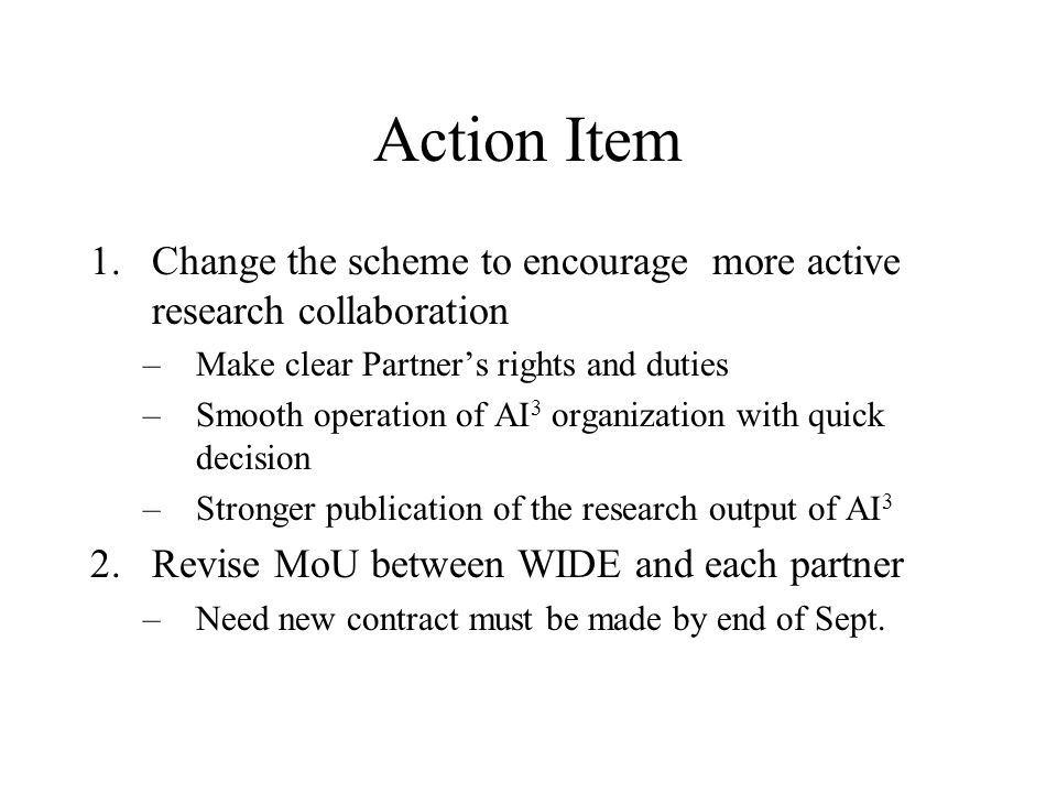 Action Item 1.Change the scheme to encourage more active research collaboration –Make clear Partners rights and duties –Smooth operation of AI 3 organization with quick decision –Stronger publication of the research output of AI 3 2.Revise MoU between WIDE and each partner –Need new contract must be made by end of Sept.