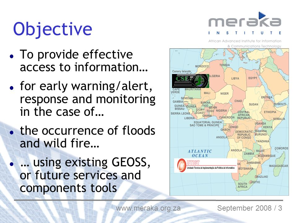 www.meraka.org.za September 2008 / 3 Objective To provide effective access to information… for early warning/alert, response and monitoring in the case of… the occurrence of floods and wild fire… … using existing GEOSS, or future services and components tools