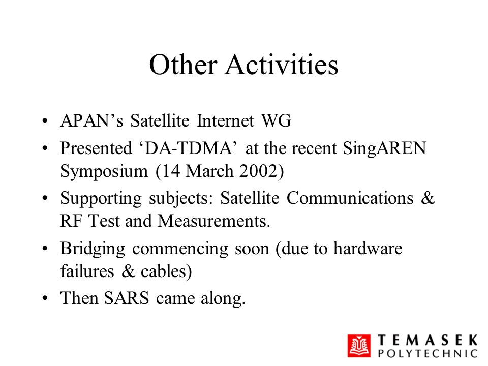 Other Activities APANs Satellite Internet WG Presented DA-TDMA at the recent SingAREN Symposium (14 March 2002) Supporting subjects: Satellite Communi