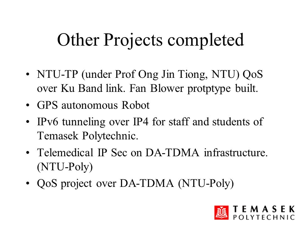 Other Projects completed NTU-TP (under Prof Ong Jin Tiong, NTU) QoS over Ku Band link. Fan Blower protptype built. GPS autonomous Robot IPv6 tunneling