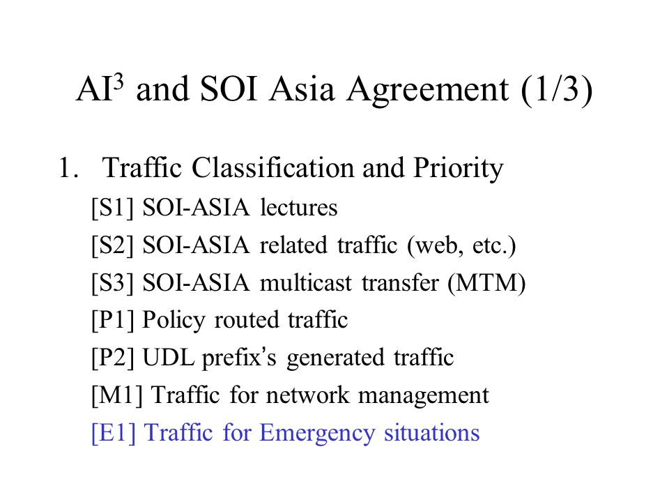 AI 3 and SOI Asia Agreement (1/3) 1.Traffic Classification and Priority [S1] SOI-ASIA lectures [S2] SOI-ASIA related traffic (web, etc.) [S3] SOI-ASIA multicast transfer (MTM) [P1] Policy routed traffic [P2] UDL prefix s generated traffic [M1] Traffic for network management [E1] Traffic for Emergency situations