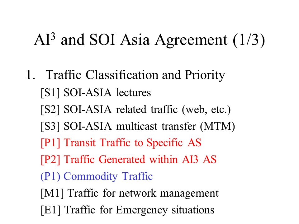 AI 3 and SOI Asia Agreement (1/3) 1.Traffic Classification and Priority [S1] SOI-ASIA lectures [S2] SOI-ASIA related traffic (web, etc.) [S3] SOI-ASIA multicast transfer (MTM) [P1] Transit Traffic to Specific AS [P2] Traffic Generated within AI3 AS (P1) Commodity Traffic [M1] Traffic for network management [E1] Traffic for Emergency situations