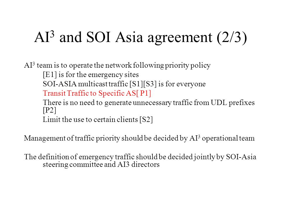 AI 3 and SOI Asia agreement (2/3) AI 3 team is to operate the network following priority policy [E1] is for the emergency sites SOI-ASIA multicast traffic [S1][S3] is for everyone Transit Traffic to Specific AS[ P1] There is no need to generate unnecessary traffic from UDL prefixes [P2] Limit the use to certain clients [S2] Management of traffic priority should be decided by AI 3 operational team The definition of emergency traffic should be decided jointly by SOI-Asia steering committee and AI3 directors