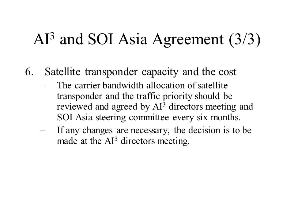 AI 3 and SOI Asia Agreement (3/3) 6.Satellite transponder capacity and the cost –The carrier bandwidth allocation of satellite transponder and the traffic priority should be reviewed and agreed by AI 3 directors meeting and SOI Asia steering committee every six months.