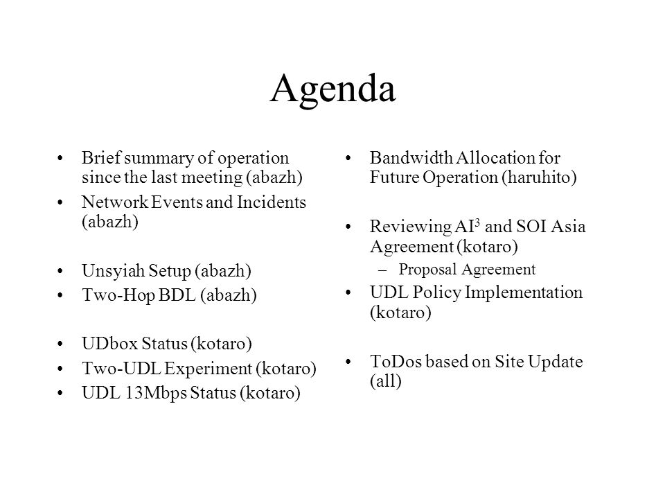 Agenda Brief summary of operation since the last meeting (abazh) Network Events and Incidents (abazh) Unsyiah Setup (abazh) Two-Hop BDL (abazh) UDbox Status (kotaro) Two-UDL Experiment (kotaro) UDL 13Mbps Status (kotaro) Bandwidth Allocation for Future Operation (haruhito) Reviewing AI 3 and SOI Asia Agreement (kotaro) –Proposal Agreement UDL Policy Implementation (kotaro) ToDos based on Site Update (all)