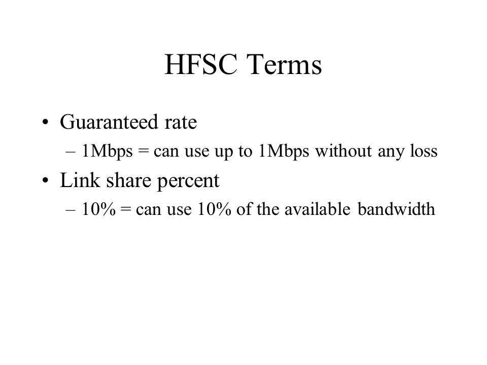 HFSC Terms Guaranteed rate –1Mbps = can use up to 1Mbps without any loss Link share percent –10% = can use 10% of the available bandwidth