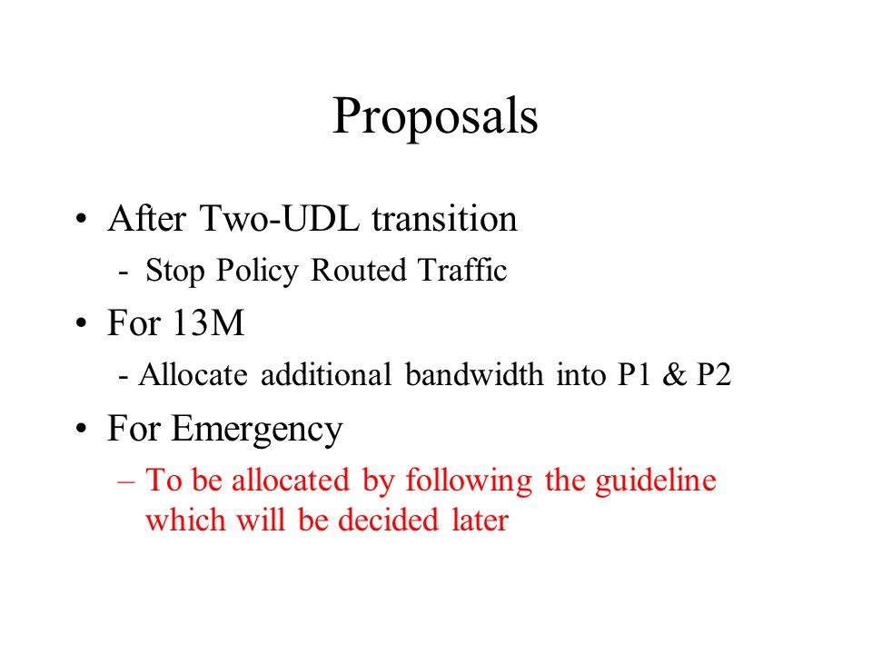 Proposals After Two-UDL transition -Stop Policy Routed Traffic For 13M - Allocate additional bandwidth into P1 & P2 For Emergency –To be allocated by following the guideline which will be decided later