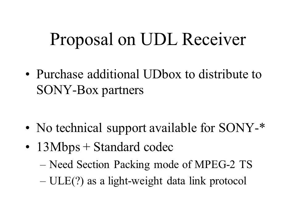 Proposal on UDL Receiver Purchase additional UDbox to distribute to SONY-Box partners No technical support available for SONY-* 13Mbps + Standard codec –Need Section Packing mode of MPEG-2 TS –ULE(?) as a light-weight data link protocol