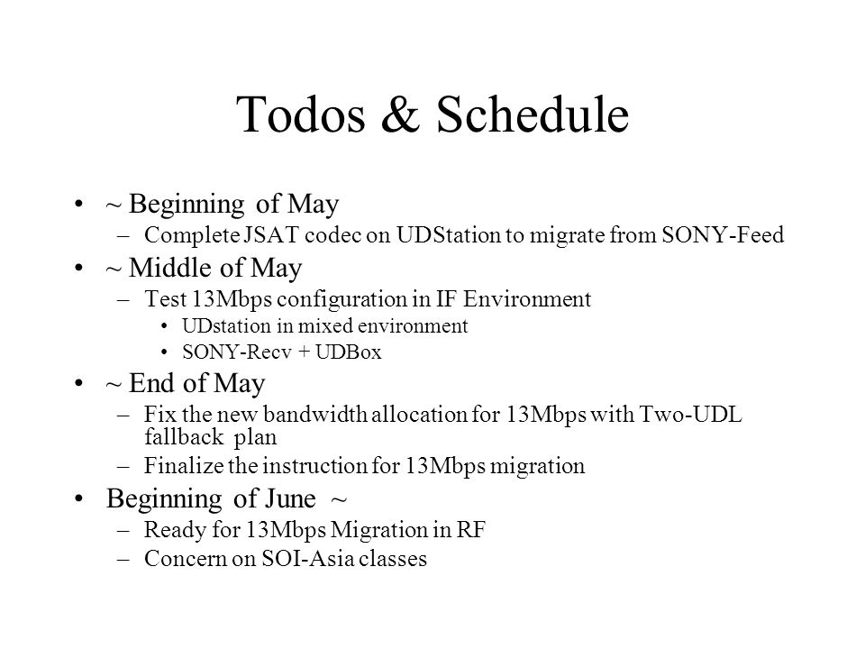 Todos & Schedule ~ Beginning of May –Complete JSAT codec on UDStation to migrate from SONY-Feed ~ Middle of May –Test 13Mbps configuration in IF Environment UDstation in mixed environment SONY-Recv + UDBox ~ End of May –Fix the new bandwidth allocation for 13Mbps with Two-UDL fallback plan –Finalize the instruction for 13Mbps migration Beginning of June ~ –Ready for 13Mbps Migration in RF –Concern on SOI-Asia classes