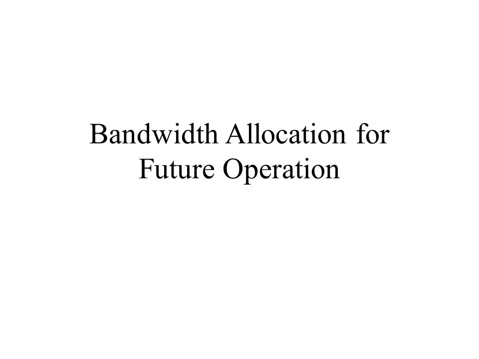 Bandwidth Allocation for Future Operation
