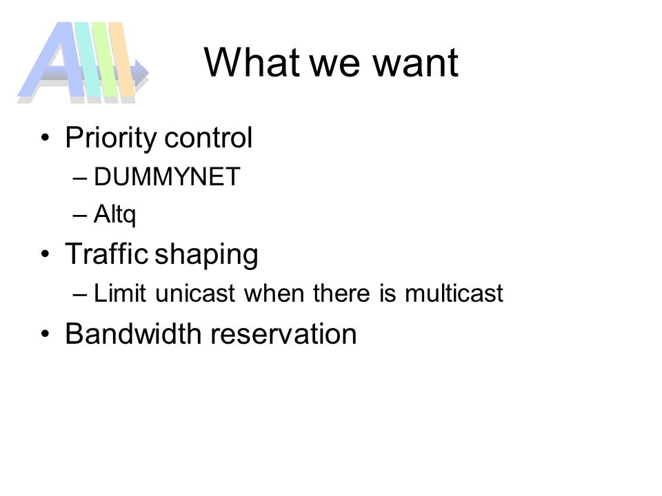 What we want Priority control –DUMMYNET –Altq Traffic shaping –Limit unicast when there is multicast Bandwidth reservation