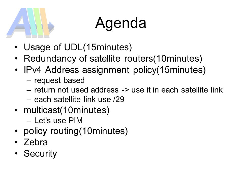 Agenda Usage of UDL(15minutes) Redundancy of satellite routers(10minutes) IPv4 Address assignment policy(15minutes) –request based –return not used address -> use it in each satellite link –each satellite link use /29 multicast(10minutes) –Let s use PIM policy routing(10minutes) Zebra Security