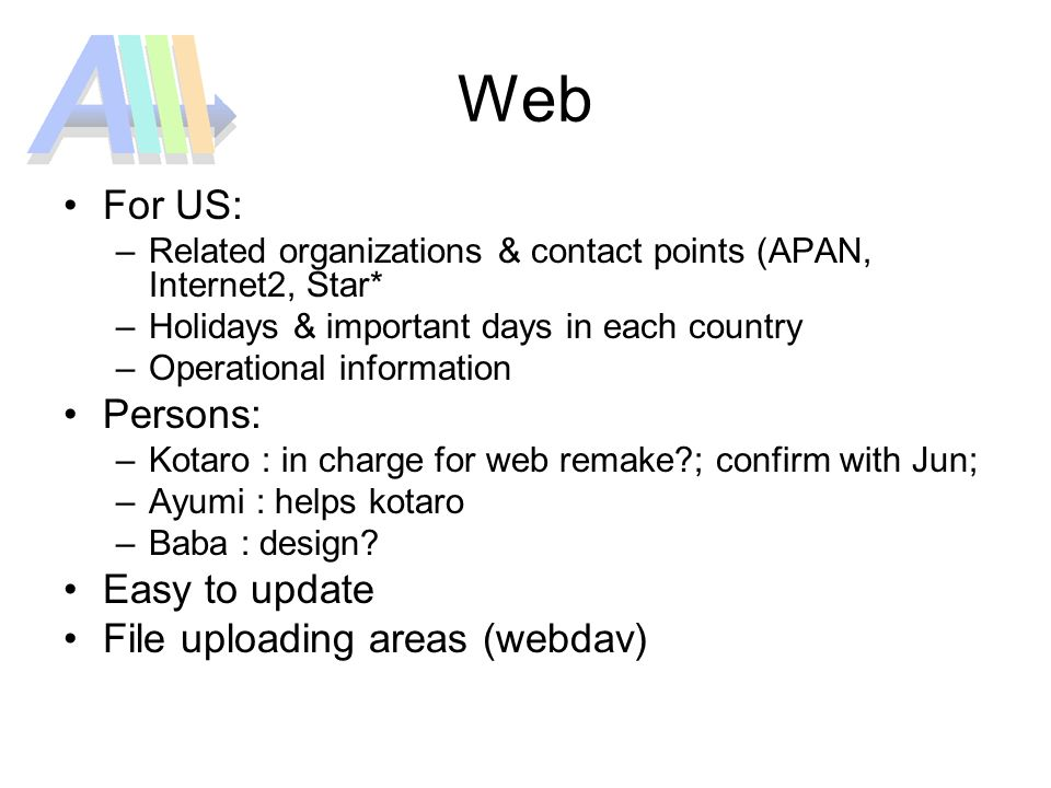 Web For US: –Related organizations & contact points (APAN, Internet2, Star* –Holidays & important days in each country –Operational information Persons: –Kotaro : in charge for web remake ; confirm with Jun; –Ayumi : helps kotaro –Baba : design.