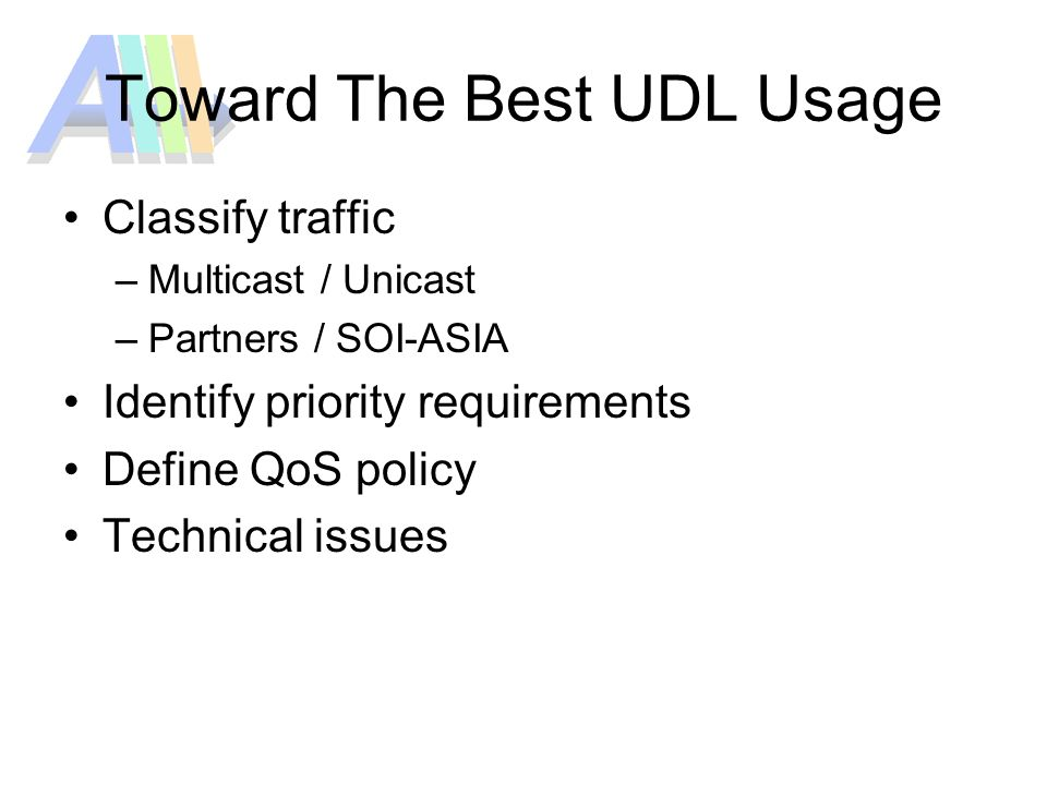 Toward The Best UDL Usage Classify traffic –Multicast / Unicast –Partners / SOI-ASIA Identify priority requirements Define QoS policy Technical issues