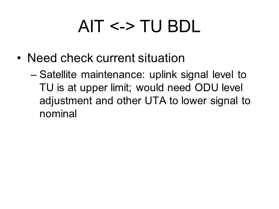 AIT TU BDL Need check current situation –Satellite maintenance: uplink signal level to TU is at upper limit; would need ODU level adjustment and other