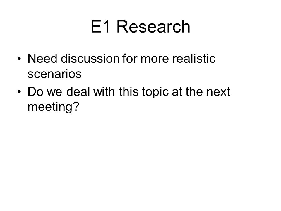 E1 Research Need discussion for more realistic scenarios Do we deal with this topic at the next meeting?