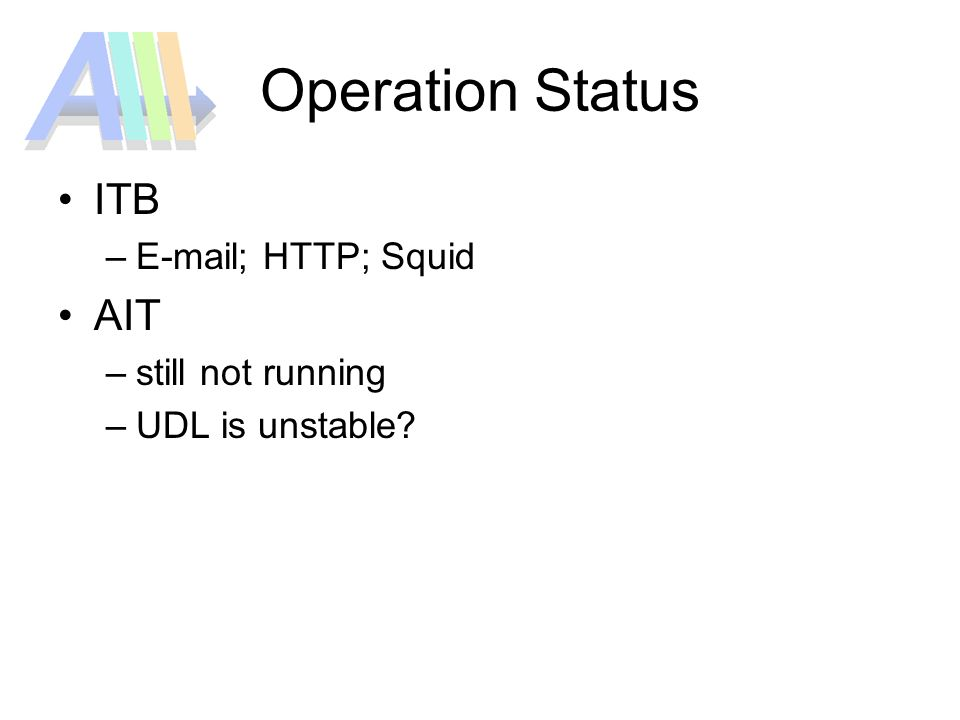 Operation Status ITB –E-mail; HTTP; Squid AIT –still not running –UDL is unstable