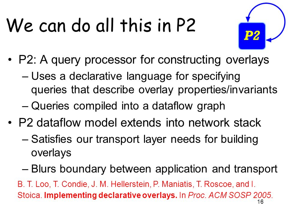 16 We can do all this in P2 P2: A query processor for constructing overlays –Uses a declarative language for specifying queries that describe overlay properties/invariants –Queries compiled into a dataflow graph P2 dataflow model extends into network stack –Satisfies our transport layer needs for building overlays –Blurs boundary between application and transport B.