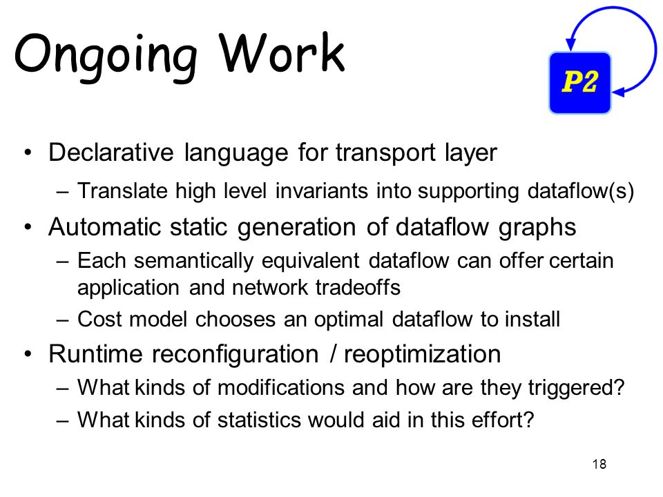 18 Ongoing Work Declarative language for transport layer –Translate high level invariants into supporting dataflow(s) Automatic static generation of dataflow graphs –Each semantically equivalent dataflow can offer certain application and network tradeoffs –Cost model chooses an optimal dataflow to install Runtime reconfiguration / reoptimization –What kinds of modifications and how are they triggered.