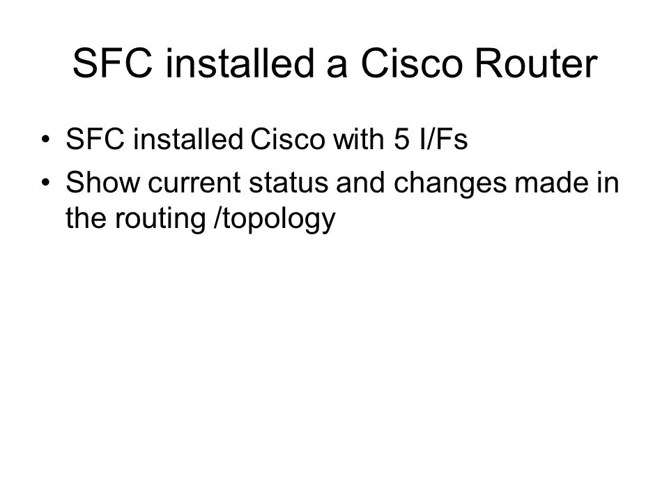 SFC installed a Cisco Router SFC installed Cisco with 5 I/Fs Show current status and changes made in the routing /topology