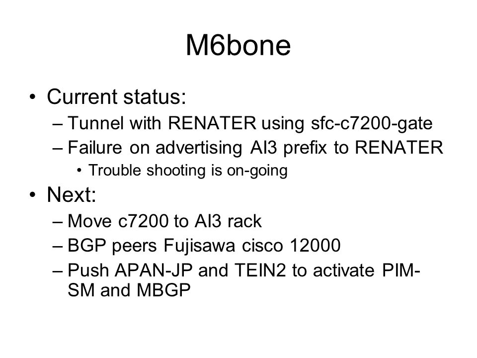 M6bone Current status: –Tunnel with RENATER using sfc-c7200-gate –Failure on advertising AI3 prefix to RENATER Trouble shooting is on-going Next: –Mov