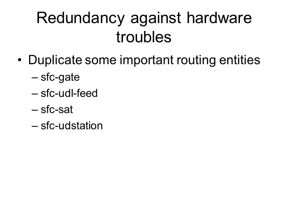 Redundancy against hardware troubles Duplicate some important routing entities –sfc-gate –sfc-udl-feed –sfc-sat –sfc-udstation