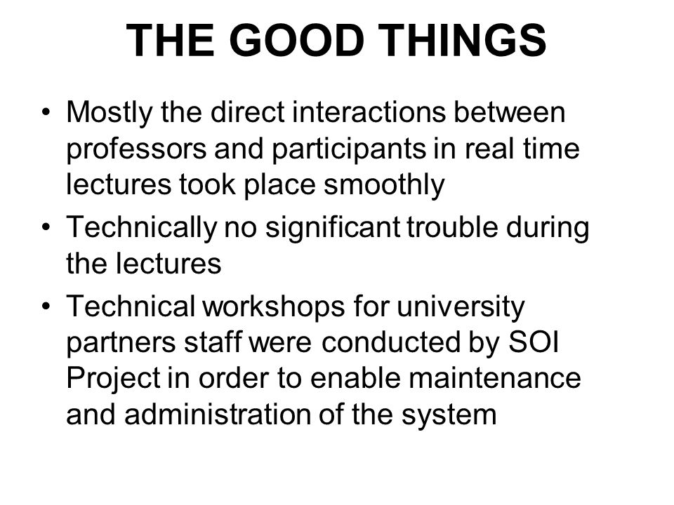 THE GOOD THINGS Mostly the direct interactions between professors and participants in real time lectures took place smoothly Technically no significant trouble during the lectures Technical workshops for university partners staff were conducted by SOI Project in order to enable maintenance and administration of the system