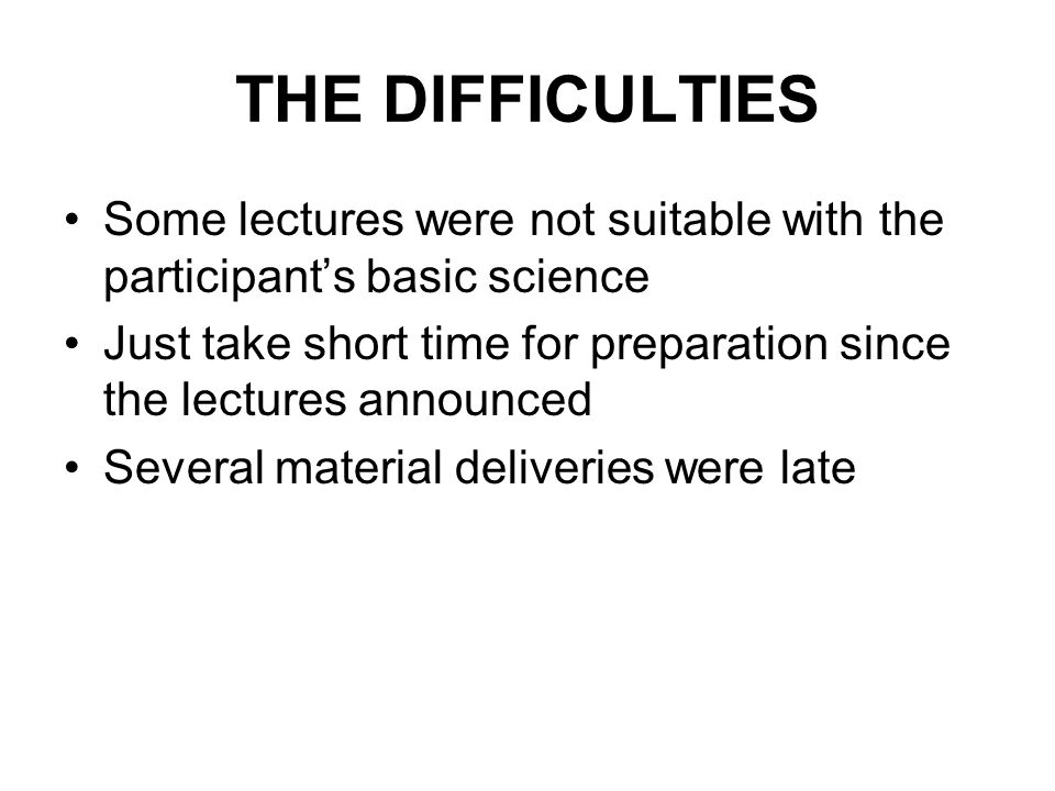 THE DIFFICULTIES Some lectures were not suitable with the participants basic science Just take short time for preparation since the lectures announced Several material deliveries were late