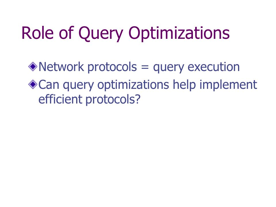 Role of Query Optimizations Network protocols = query execution Can query optimizations help implement efficient protocols?