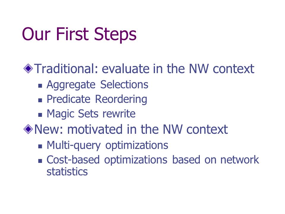 Our First Steps Traditional: evaluate in the NW context Aggregate Selections Predicate Reordering Magic Sets rewrite New: motivated in the NW context