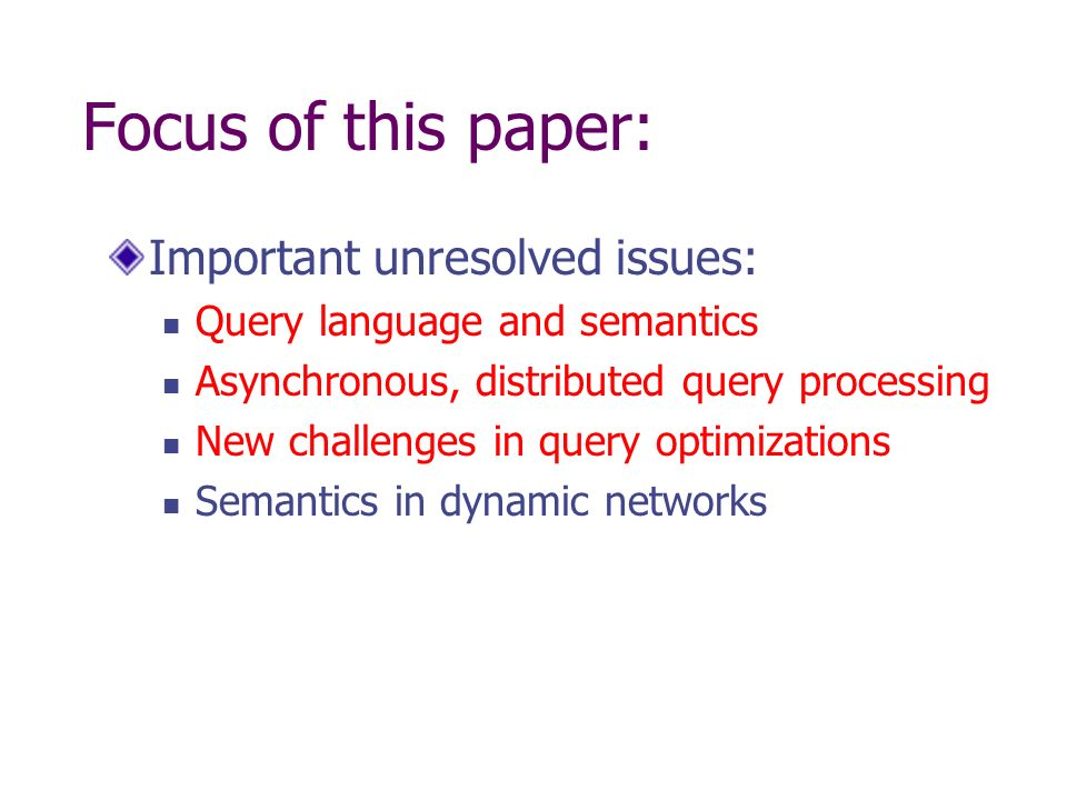 Focus of this paper: Important unresolved issues: Query language and semantics Asynchronous, distributed query processing New challenges in query opti