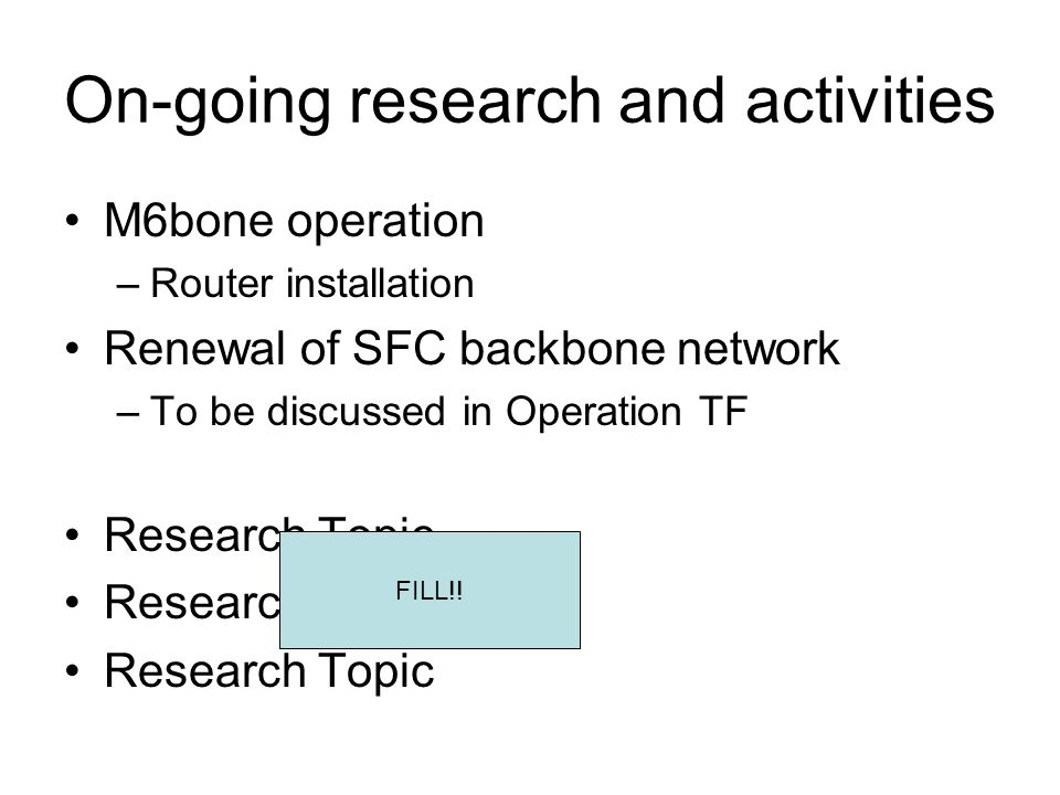 On-going research and activities M6bone operation –Router installation Renewal of SFC backbone network –To be discussed in Operation TF Research Topic FILL!!