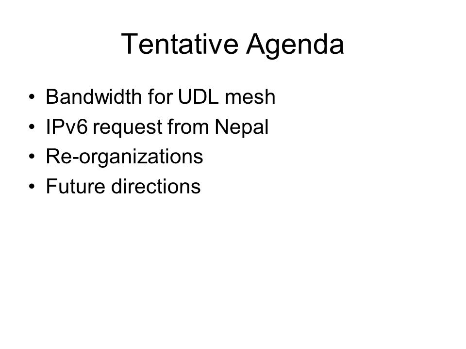 Tentative Agenda Bandwidth for UDL mesh IPv6 request from Nepal Re-organizations Future directions