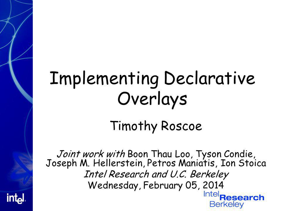 Implementing Declarative Overlays Timothy Roscoe Joint work with Boon Thau Loo, Tyson Condie, Joseph M. Hellerstein, Petros Maniatis, Ion Stoica Intel