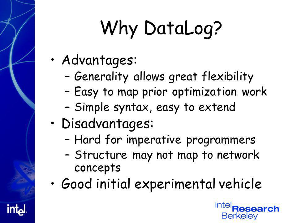 Why DataLog? Advantages: –Generality allows great flexibility –Easy to map prior optimization work –Simple syntax, easy to extend Disadvantages: –Hard