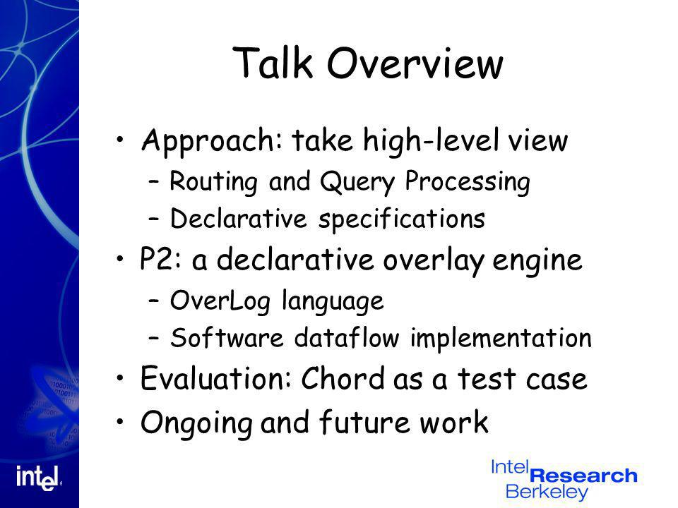 Talk Overview Approach: take high-level view –Routing and Query Processing –Declarative specifications P2: a declarative overlay engine –OverLog langu