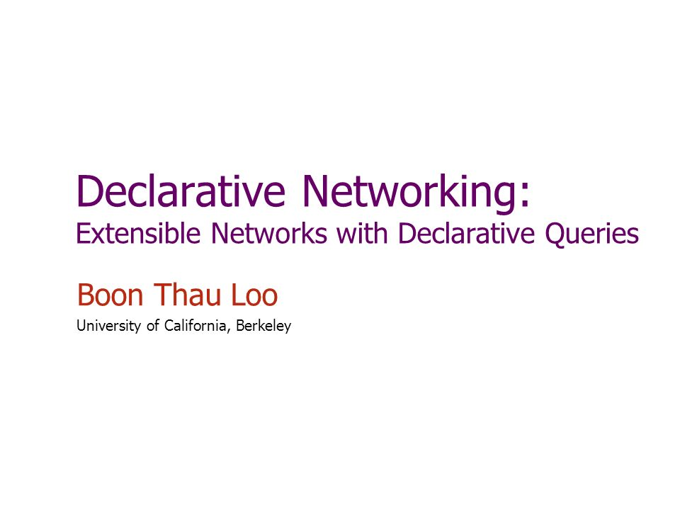 Declarative Networking: Extensible Networks with Declarative Queries Boon Thau Loo University of California, Berkeley