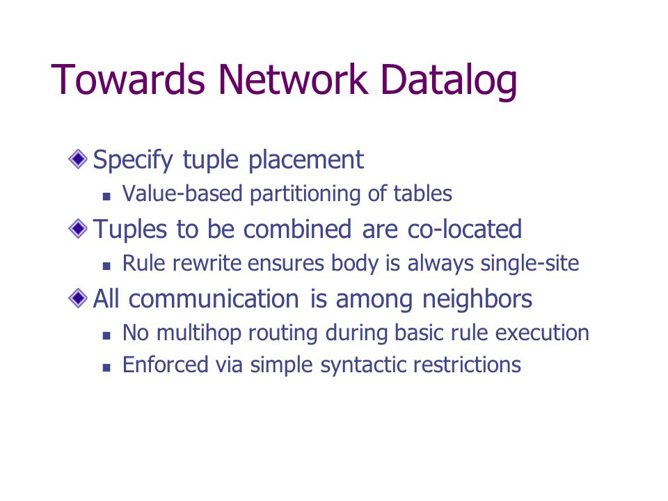 Towards Network Datalog Specify tuple placement Value-based partitioning of tables Tuples to be combined are co-located Rule rewrite ensures body is a