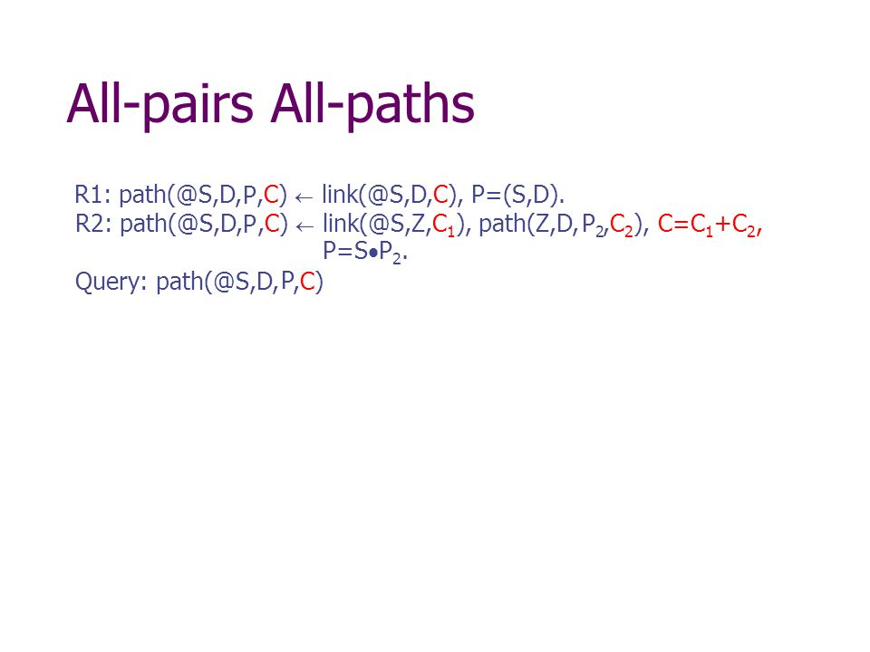 R1: path(@S,D,,C) link(@S,D,C) R2: path(@S,D,,C) C=C 1 +C 2, Query: path(@S,D,,C) link(@S,Z,C 1 ), path(Z,D,,C 2 ), All-pairs All-paths, P=(S,D).