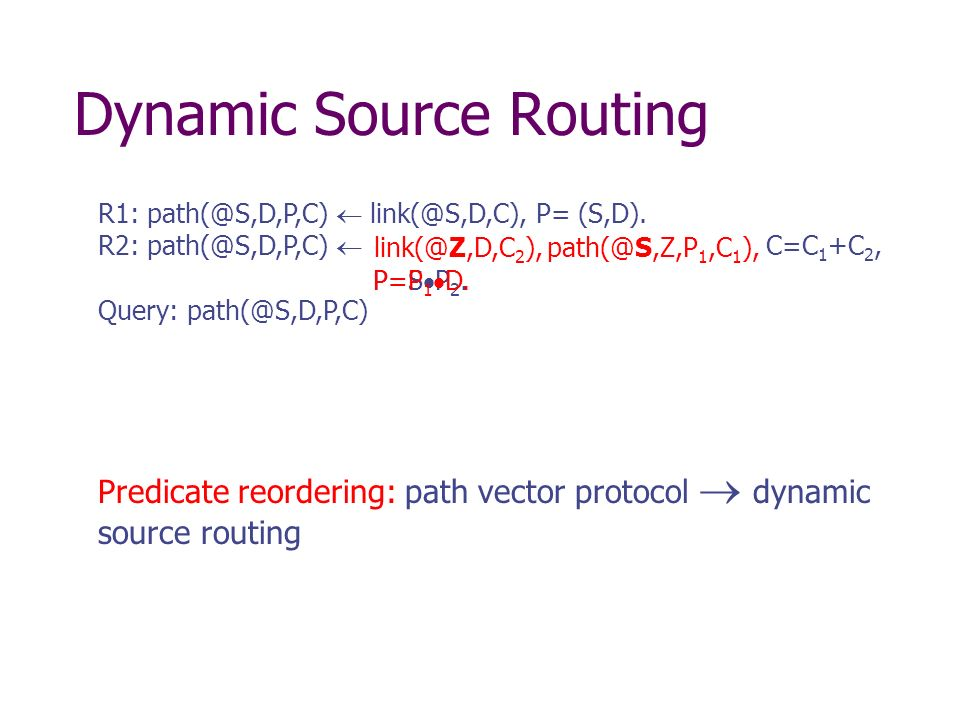 Dynamic Source Routing Predicate reordering: path vector protocol dynamic source routing R1: path(@S,D,P,C) link(@S,D,C), P= (S,D). R2: path(@S,D,P,C)