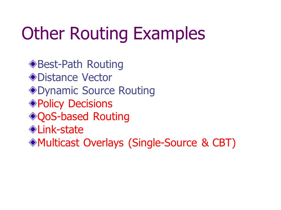 Other Routing Examples Best-Path Routing Distance Vector Dynamic Source Routing Policy Decisions QoS-based Routing Link-state Multicast Overlays (Single-Source & CBT)
