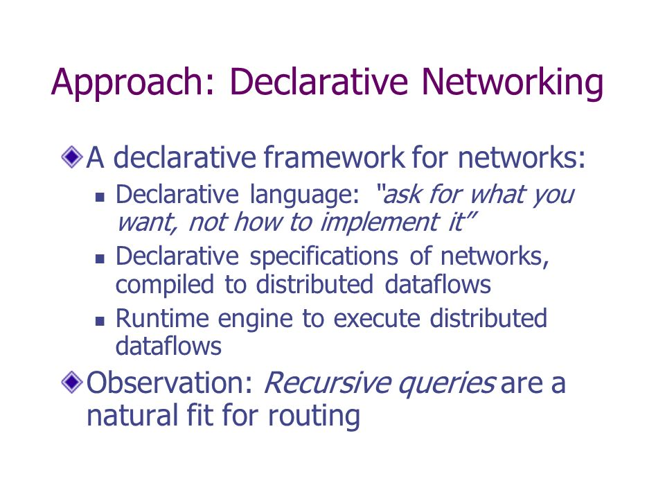 Approach: Declarative Networking A declarative framework for networks: Declarative language: ask for what you want, not how to implement it Declarativ