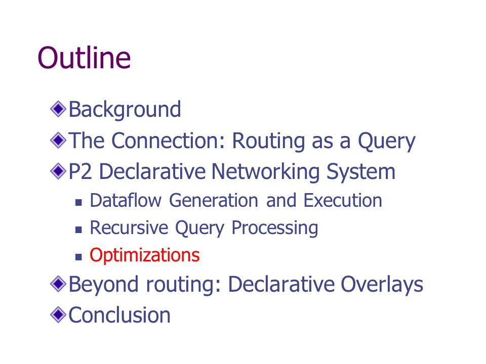 Outline Background The Connection: Routing as a Query P2 Declarative Networking System Dataflow Generation and Execution Recursive Query Processing Op