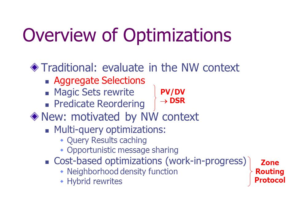 Overview of Optimizations Traditional: evaluate in the NW context Aggregate Selections Magic Sets rewrite Predicate Reordering New: motivated by NW context Multi-query optimizations: Query Results caching Opportunistic message sharing Cost-based optimizations (work-in-progress) Neighborhood density function Hybrid rewrites PV/DV DSR Zone Routing Protocol