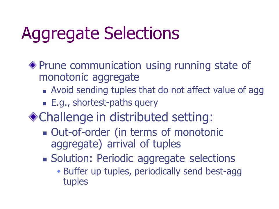 Aggregate Selections Prune communication using running state of monotonic aggregate Avoid sending tuples that do not affect value of agg E.g., shortest-paths query Challenge in distributed setting: Out-of-order (in terms of monotonic aggregate) arrival of tuples Solution: Periodic aggregate selections Buffer up tuples, periodically send best-agg tuples