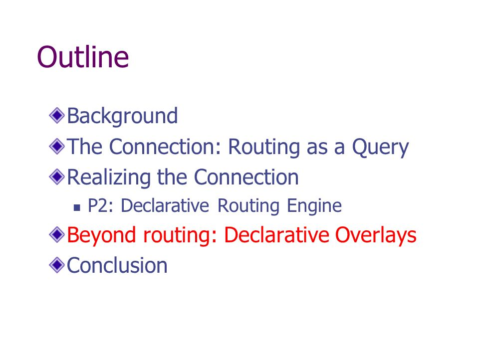 Outline Background The Connection: Routing as a Query Realizing the Connection P2: Declarative Routing Engine Beyond routing: Declarative Overlays Con