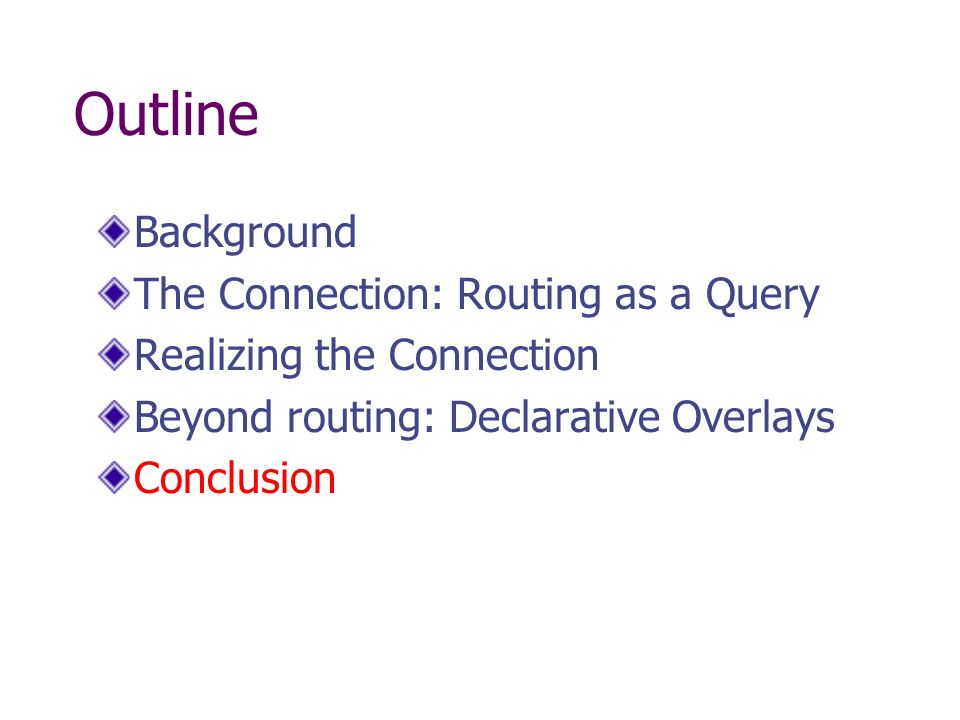 Outline Background The Connection: Routing as a Query Realizing the Connection Beyond routing: Declarative Overlays Conclusion