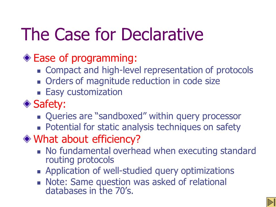 The Case for Declarative Ease of programming: Compact and high-level representation of protocols Orders of magnitude reduction in code size Easy custo