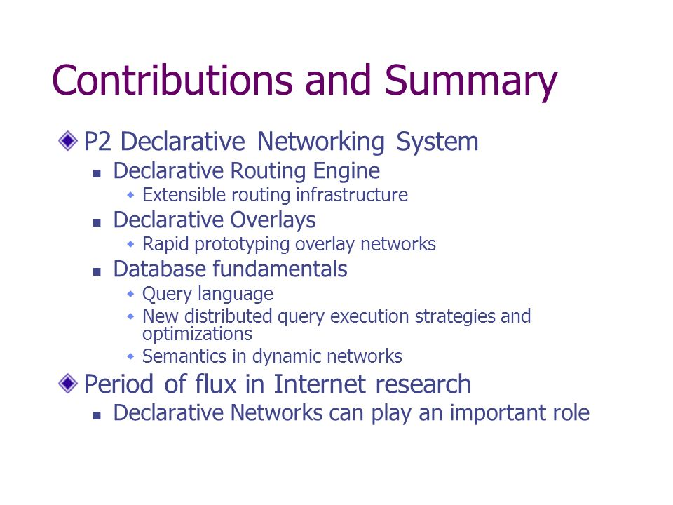 Contributions and Summary P2 Declarative Networking System Declarative Routing Engine Extensible routing infrastructure Declarative Overlays Rapid prototyping overlay networks Database fundamentals Query language New distributed query execution strategies and optimizations Semantics in dynamic networks Period of flux in Internet research Declarative Networks can play an important role