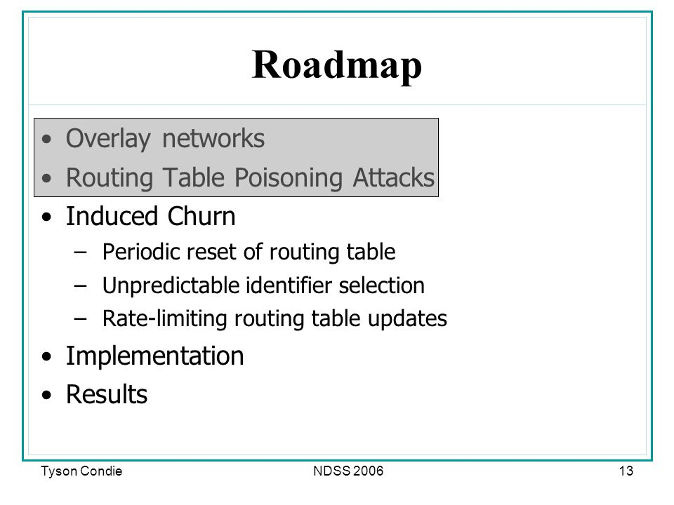 Tyson CondieNDSS Roadmap Overlay networks Routing Table Poisoning Attacks Induced Churn – Periodic reset of routing table – Unpredictable identifier selection – Rate-limiting routing table updates Implementation Results